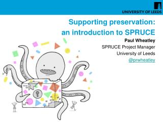 Supporting preservation: an introduction to SPRUCE Paul Wheatley  SPRUCE Project Manager