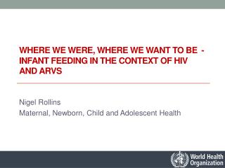 Where we were, where we want to be  -   infant  feeding in the context of HIV  and  ARVs