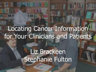 Locating Cancer Information  for Your Clinicians and Patients Liz Brackeen Stephanie Fulton