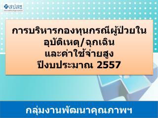 การบริหารกองทุนกรณีผู้ป่วยใน  อุบัติเหตุ / ฉุกเฉิน   และค่าใช้จ่ายสูง  ปีงบประมาณ  2557