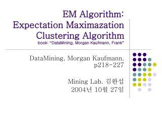EM Algorithm: Expectation Maximazation Clustering Algorithm book:  DataMining, Morgan Kaufmann, Frank