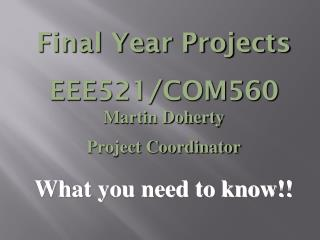 Final Year Projects EEE521/COM560 Martin Doherty Project Coordinator What you need to know!!