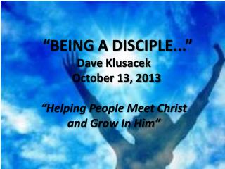 """ BEING A DISCIPLE... "" Dave  Klusacek   October  13,  2013 ""Helping People Meet Christ"