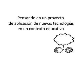Pensando en un proyecto  de aplicación de nuevas tecnologías en un contexto educativo