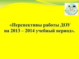 «Перспективы работы ДОУ  на 2013 – 2014 учебный период».