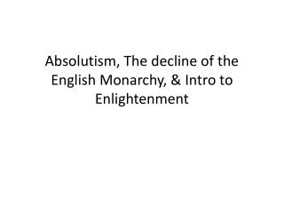 Absolutism, The decline of the English Monarchy, & Intro to Enlightenment