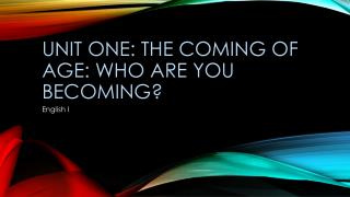 UNIT ONE: The Coming of age: Who are you becoming?