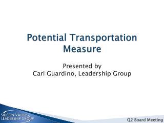 Potential Transportation Measure Presented  by Carl Guardino , Leadership Group