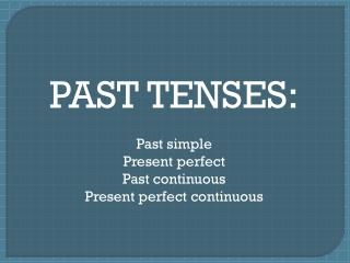PAST TENSES: Past simple Present perfect Past continuous Present perfect continuous