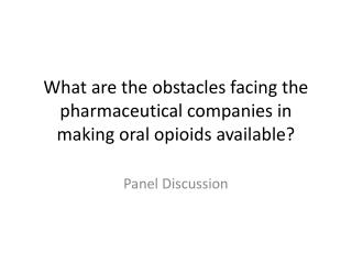 What are the obstacles facing the pharmaceutical companies in making oral opioids available?