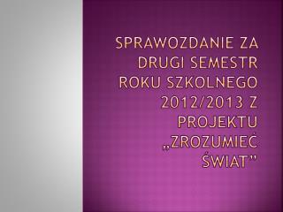"""Sprawozdanie za drugi semestr roku szkolnego 2012/2013 z projektu """"Zrozumieć świat"""""""