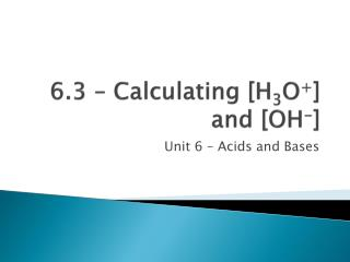 6.3 – Calculating [H 3 O + ] and [OH - ]