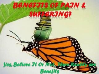 Benefits of pain &  suffering?