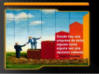 Donde hay una empresa de éxito, alguien tomó alguna vez una decisión valiente. -  Peter Drucker