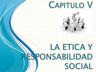 Capitulo  V LA ETICA Y RESPONSABILIDAD SOCIAL