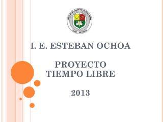 I . E. ESTEBAN OCHOA  PROYECTO  TIEMPO  LIBRE 2013