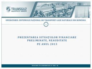 PREZENTAREA SituaţiiLOR financiare preliminate, neauditate  pe anul 2013