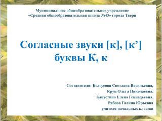 Согласные звуки  [ к ], [ к '] буквы К, к