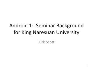 Android 1:   Seminar Background for  King Naresuan University