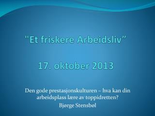 """"""" Et friskere  Arbeidsliv"""" 17 . oktober 2013"""