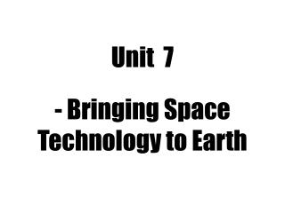 Unit  7 - Bringing Space Technology to Earth