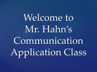 Welcome to  Mr. Hahn's Communication Application Class
