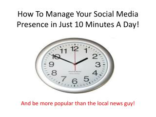 How To Manage Your Social Media Presence in Just 10 Minutes A Day!