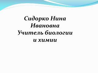 Сидорко Нина Ивановна Учитель биологии и химии