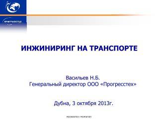 ИНЖИНИРИНГ НА ТРАНСПОРТЕ Васильев Н.Б. Генеральный директор ООО « Прогресстех »