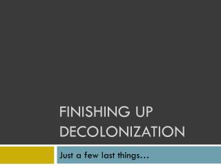 Finishing up Decolonization