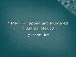 4 Men Kidnapped and Murdered in Juarez, Mexico