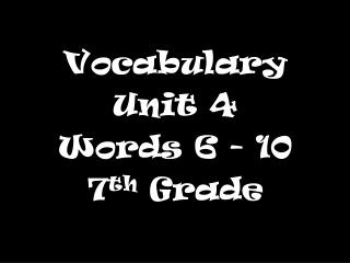 Vocabulary  Unit 4 Words 6 - 10 7 th  Grade