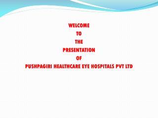 WELCOME  TO  THE  PRESENTATION  OF  PUSHPAGIRI HEALTHCARE EYE HOSPITALS PVT LTD