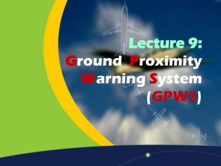Lecture 9: G round   P roximity  W arning  S ystem  ( GPWS )