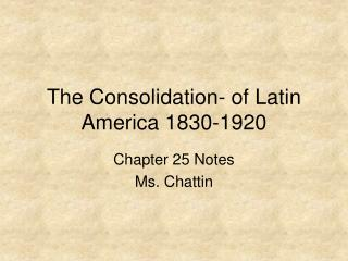 The Consolidation- of Latin America 1830-1920