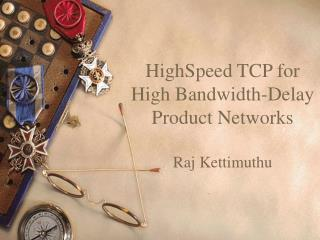 HighSpeed TCP for High Bandwidth-Delay Product Networks Raj Kettimuthu