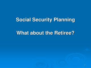 Social Security Planning What about the Retiree?