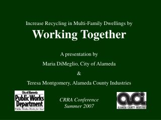 Increase Recycling in Multi-Family Dwellings by  Working Together  A presentation by  Maria DiMeglio, City of Alameda