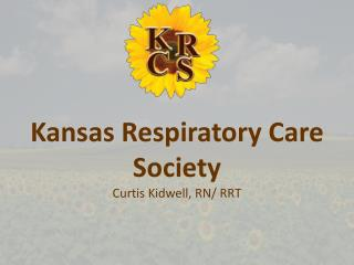 Kansas Respiratory Care Society Curtis Kidwell, RN/ RRT