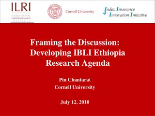 Framing the Discussion: Developing IBLI Ethiopia Research Agenda Pin Chantarat Cornell University