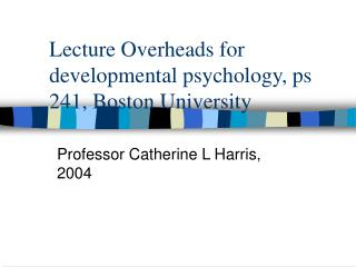 Lecture Overheads for developmental psychology, ps 241, Boston University
