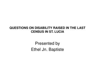 QUESTIONS ON DISABILITY RAISED IN THE LAST CENSUS IN ST. LUCIA