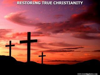 RESTORING TRUE CHRISTIANITY