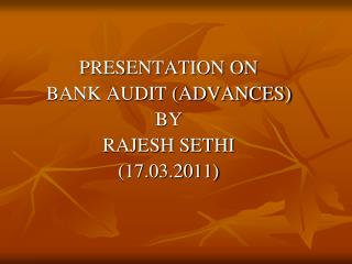 PRESENTATION ON BANK AUDIT (ADVANCES) BY RAJESH SETHI (17.03.2011)