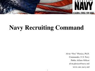 "Navy Recruiting Command Alvin ""Flex"" Plexico, Ph.D. Commander, U.S. Navy Public Affairs Officer"