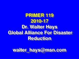 PRIMER 119  2010-17 Dr. Walter Hays  Global Alliance For Disaster Reduction walter_hays@msn