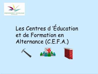 Les Centres d'Éducation et de Formation en Alternance (C.E.F.A.)