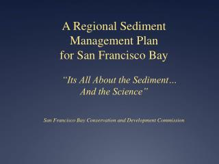 "A Regional Sediment Management Plan  for San Francisco Bay 	""Its All About the Sediment…"