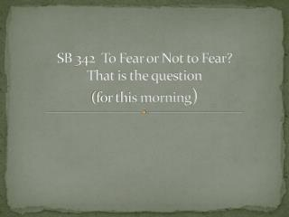 SB 342  To Fear or Not to Fear? That is the question (for this morning )