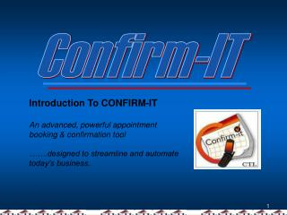Introduction To CONFIRM-IT An advanced, powerful appointment booking & confirmation tool